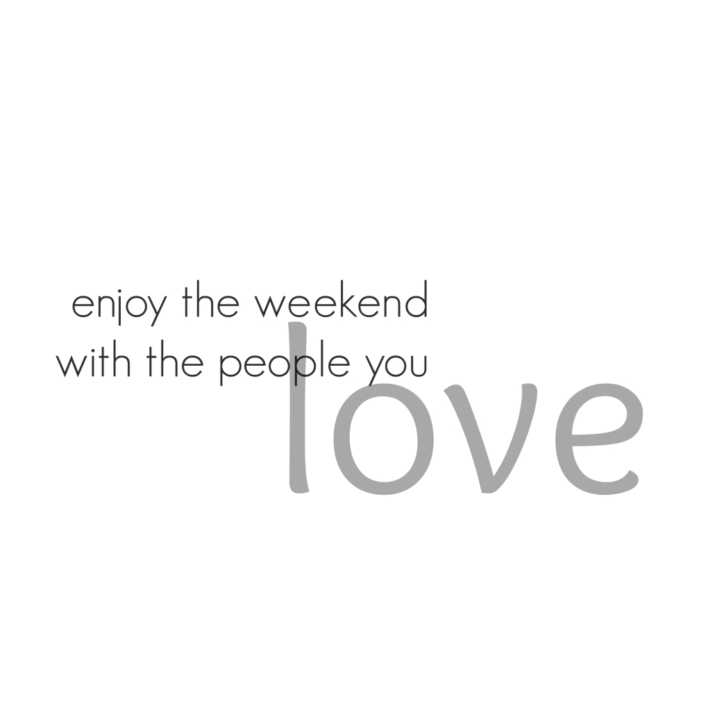 Enjoy the weekend with the people you love Quote